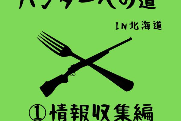 ハンターへの道in北海道①〜情報収集編